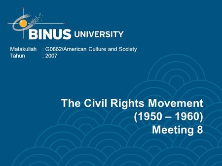 The Civil Rights Movement (1950 – 1960) Meeting 8 Matakuliah: G0862/American Culture and Society Tahun: 2007.