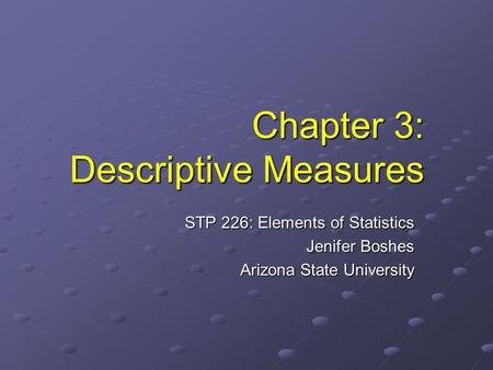 Chapter 3: Descriptive Measures STP 226: Elements of Statistics Jenifer Boshes Arizona State University.