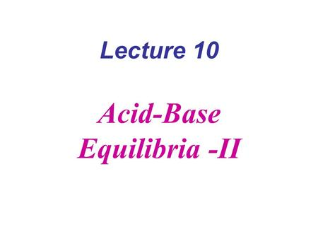 Lecture 10 Acid-Base Equilibria -II. K a = 10 -4 1. C = 0.01 M [H + ] = (10 -4  10 -2 ) ½ = 10 -3 M pH=3 90% acid, 10% base 2 C = 10 -9 M ??