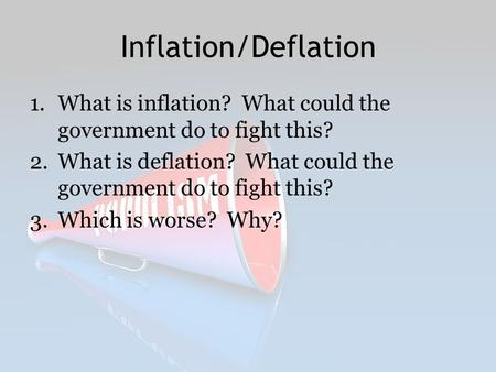 Inflation/Deflation What is inflation? What could the government do to fight this? What is deflation? What could the government do to fight this? Which.