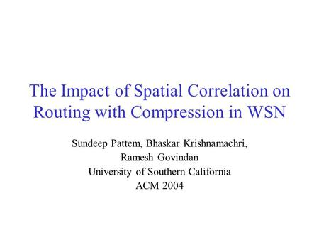 The Impact of Spatial Correlation on Routing with Compression in WSN Sundeep Pattem, Bhaskar Krishnamachri, Ramesh Govindan University of Southern California.