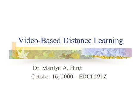 Video-Based Distance Learning Dr. Marilyn A. Hirth October 16, 2000 – EDCI 591Z.