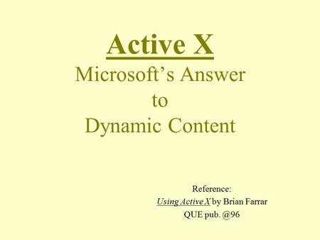 Active X Microsoft's Answer to Dynamic Content Reference: Using Active X by Brian Farrar QUE