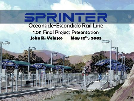 Oceanside-Escondido Rail Line 1.011 Final Project Presentation John R. VelascoMay 12 th, 2003.