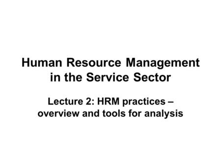 Human Resource Management in the Service Sector Lecture 2: HRM practices – overview and tools for analysis.