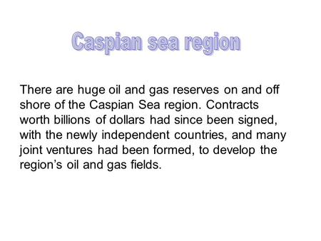 There are huge oil and gas reserves on and off shore of the Caspian Sea region. Contracts worth billions of dollars had since been signed, with the newly.