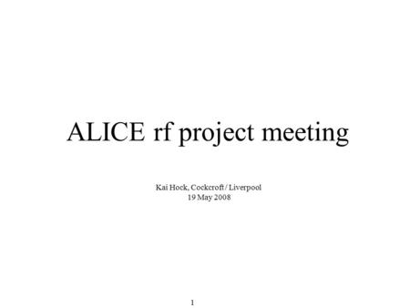 1 ALICE rf project meeting Kai Hock, Cockcroft / Liverpool 19 May 2008.