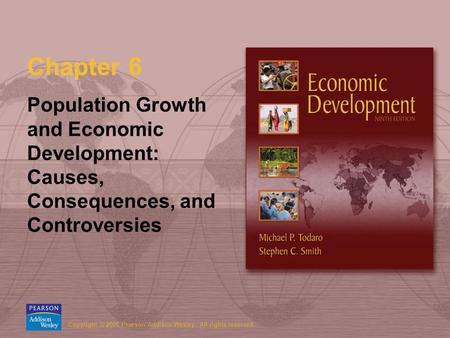 Copyright © 2006 Pearson Addison-Wesley. All rights reserved. Chapter 6 Population Growth and Economic Development: Causes, Consequences, and Controversies.