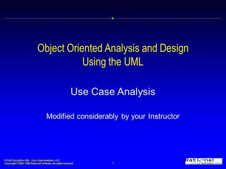 OOAD Using the UML - Use-Case Analysis, v 4.2 Copyright  1998-1999 <strong>Rational</strong> Software, all rights reserved 1 Object Oriented Analysis and Design Using.
