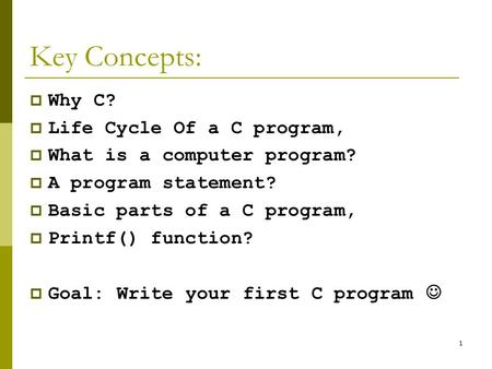 1 Key Concepts:  Why C?  Life Cycle Of a C program,  What is a computer program?  A program statement?  Basic parts of a C program,  Printf() function?