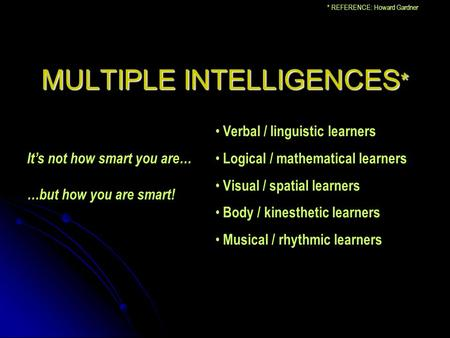 MULTIPLE INTELLIGENCES * Verbal / linguistic learners Logical / mathematical learners Visual / spatial learners Body / kinesthetic learners Musical / rhythmic.
