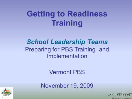 Getting to Readiness Training School Leadership Teams Preparing for PBS Training and Implementation Vermont PBS November 19, 2009.