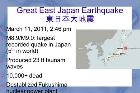 Great East Japan Earthquake 東日本大地震 March 11, 2011, 2:46 pm M8.9/M9.0: largest recorded quake in Japan (5 th in world) Produced 23 ft tsunami waves 10,000+