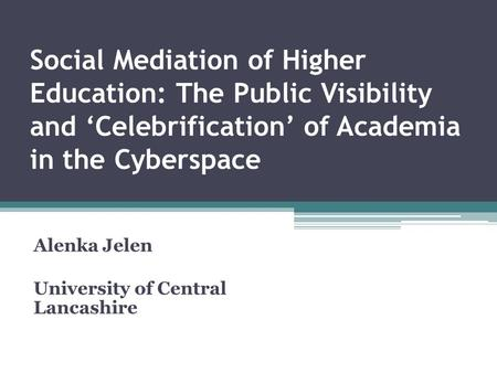 Social Mediation of Higher Education: The Public Visibility and 'Celebrification' of Academia in the Cyberspace Alenka Jelen University of Central Lancashire.