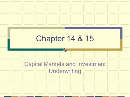 Chapter 14 & 15 Capital Markets and Investment Underwriting.