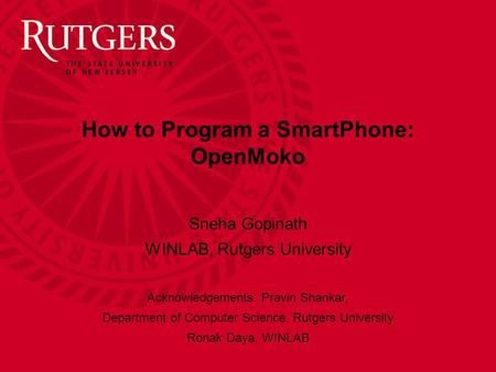 How to Program a SmartPhone: OpenMoko Sneha Gopinath WINLAB, Rutgers University Acknowledgements: Pravin Shankar, Department of Computer Science, Rutgers.