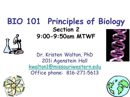 BIO 101 Principles of Biology Section 2 9:00-9:50am MTWF Dr. Kristen Walton, PhD 201i Agenstein Hall Office phone: 816-271-5613.