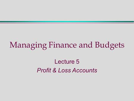 Managing Finance and Budgets Lecture 5 Profit & Loss Accounts.