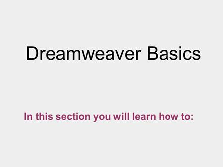 Dreamweaver Basics In this section you will learn how to: