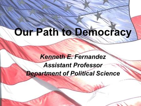 Our Path to Democracy Kenneth E. Fernandez Assistant Professor Department of Political Science.