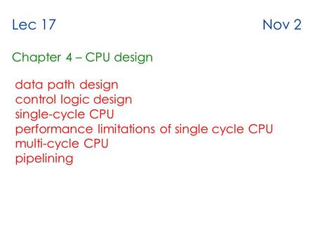 Lec 17 Nov 2 Chapter 4 – CPU design data path design control logic design single-cycle CPU performance limitations of single cycle CPU multi-cycle CPU.