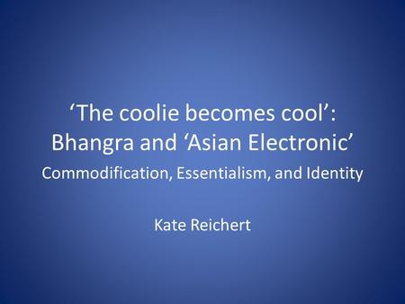 'The coolie becomes cool': Bhangra and 'Asian Electronic' Commodification, Essentialism, and Identity Kate Reichert.