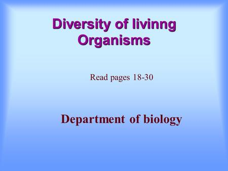 Diversity of livinng Organisms Read pages 18-30 Department of biology.
