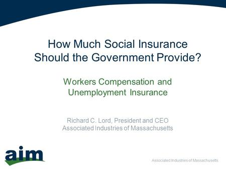 Associated Industries of Massachusetts How Much Social Insurance Should the Government Provide? Workers Compensation and Unemployment Insurance Richard.