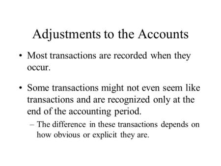 Adjustments to the Accounts Most transactions are recorded when they occur. Some transactions might not even seem like transactions and are recognized.