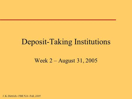 J. K. Dietrich - FBE 524 - Fall, 2005 Deposit-Taking Institutions Week 2 – August 31, 2005.