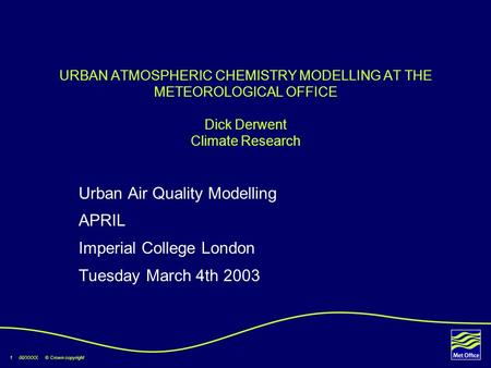 1 00/XXXX © Crown copyright URBAN ATMOSPHERIC CHEMISTRY MODELLING AT THE METEOROLOGICAL OFFICE Dick Derwent Climate Research Urban Air Quality Modelling.