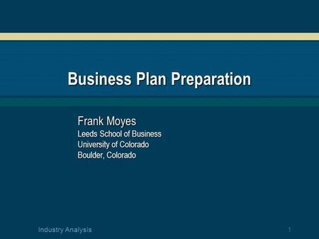 1 Industry Analysis Business Plan Preparation Frank Moyes Leeds School of Business University of Colorado Boulder, Colorado.