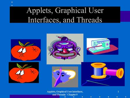 Applets, Graphical User Interfaces, and Threads / Chapter 9 1 Applets, Graphical User Interfaces, and Threads.