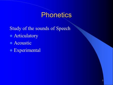 1 Phonetics Study of the sounds of Speech Articulatory Acoustic Experimental.