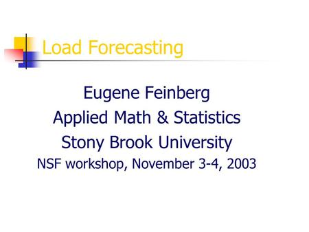 Load Forecasting Eugene Feinberg Applied Math & Statistics Stony Brook University NSF workshop, November 3-4, 2003.
