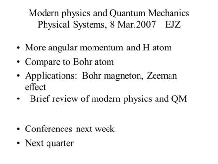 Modern physics and Quantum Mechanics Physical Systems, 8 Mar.2007 EJZ More angular momentum and H atom Compare to Bohr atom Applications: Bohr magneton,
