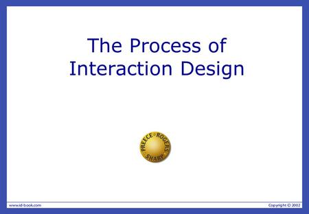 The Process of Interaction Design. What is Interaction Design? It is a process: — a goal-directed problem solving activity informed by intended use, target.
