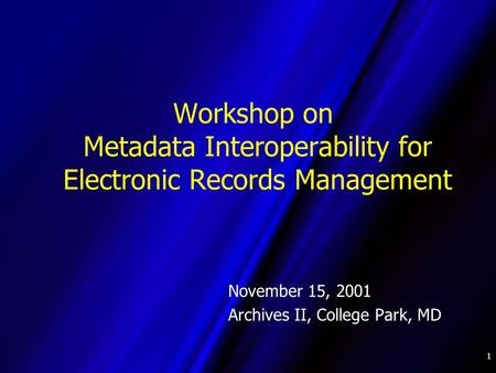 1 Workshop on Metadata Interoperability for Electronic Records Management November 15, 2001 Archives II, College Park, MD.