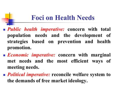 Foci on Health Needs Public health imperative: concern with total population needs and the development of strategies based on prevention and health promotion.