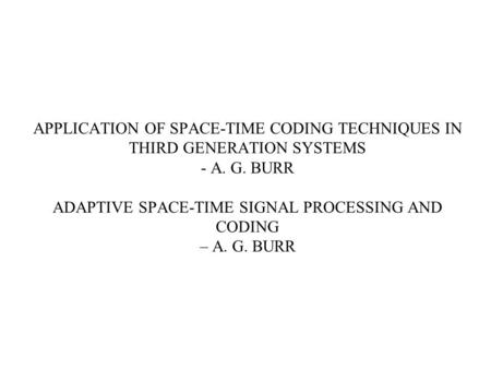 APPLICATION OF SPACE-TIME CODING TECHNIQUES IN THIRD GENERATION SYSTEMS - A. G. BURR ADAPTIVE SPACE-TIME SIGNAL PROCESSING AND CODING – A. G. BURR.