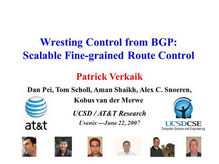Wresting Control from BGP: Scalable Fine-grained Route Control UCSD / AT&T Research Usenix —June 22, 2007 Dan Pei, Tom Scholl, Aman Shaikh, Alex C. Snoeren,