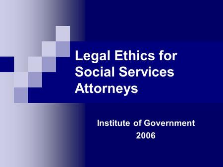 Legal Ethics for Social Services Attorneys Institute of Government 2006.