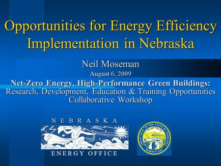 N E B R A S K A E N E R G Y O F F I C E Opportunities for <strong>Energy</strong> Efficiency Implementation in Nebraska Neil Moseman August 6, 2009 Net-Zero <strong>Energy</strong>, High-Performance.
