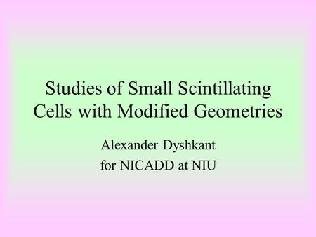 Studies of Small Scintillating Cells with Modified Geometries Alexander Dyshkant for NICADD at NIU.