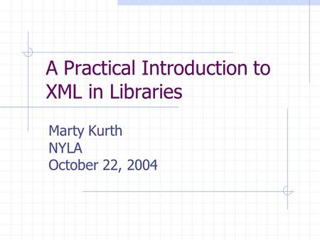 A Practical Introduction to XML in Libraries Marty Kurth NYLA October 22, 2004.