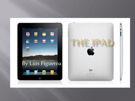 By Luis Figueroa.  Is similar to the IPod touch it has many apps to download, it's a revolutionary device for browsing the web. The ipad is bigger than.