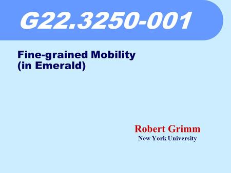 G22.3250-001 Robert Grimm New York University Fine-grained Mobility (in Emerald)