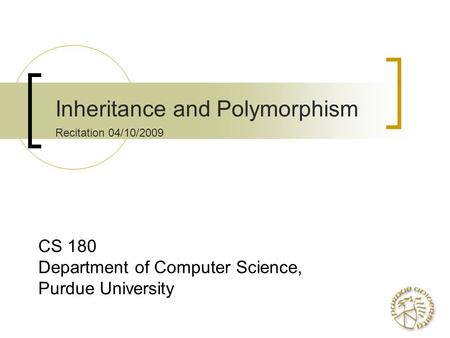 Inheritance and Polymorphism Recitation 04/10/2009 CS 180 Department of Computer Science, Purdue University.