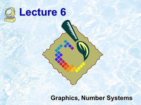Lecture 6 Graphics, Number Systems. 7.2 Bit-map Graphics Similar to real painting on the canvas, there is no way to change something but paint over it.