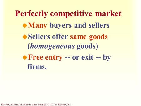 Harcourt, Inc. items and derived items copyright © 2001 by Harcourt, Inc. Perfectly competitive market u Many buyers and sellers u Sellers offer same goods.